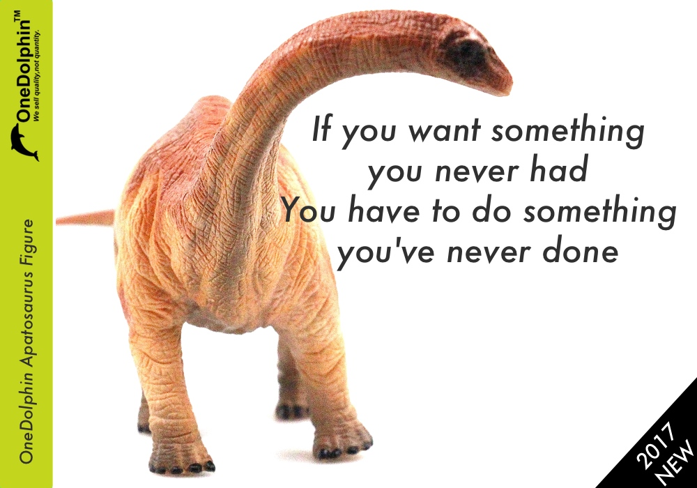 Apatosaurus: if you want something you never had,you have to do something you've never done.