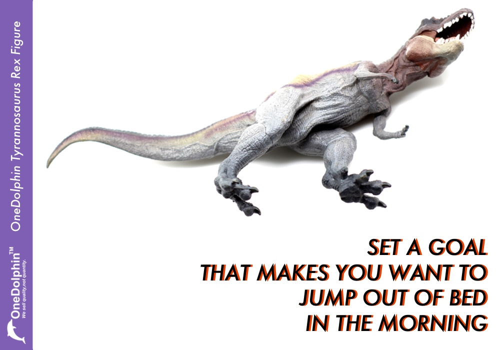 Tyrannosaurus rex: set a goal that makes you want to jump out of your bed in the morning.