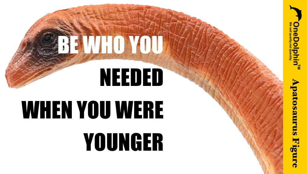 Apatosaurus: be who you needed when you were younger.