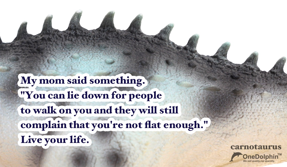 Carnotaurus: Live you life.