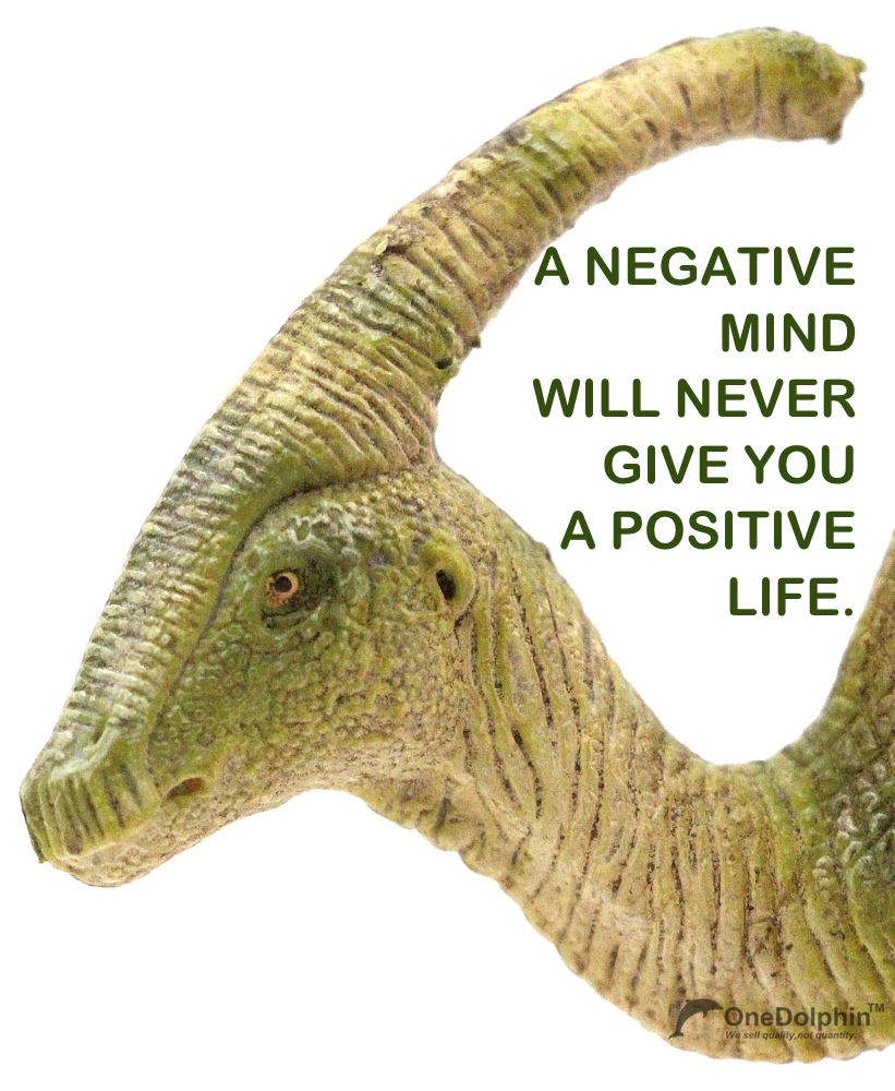 Parasaurolophus: a negative mind will never give you a positive life.