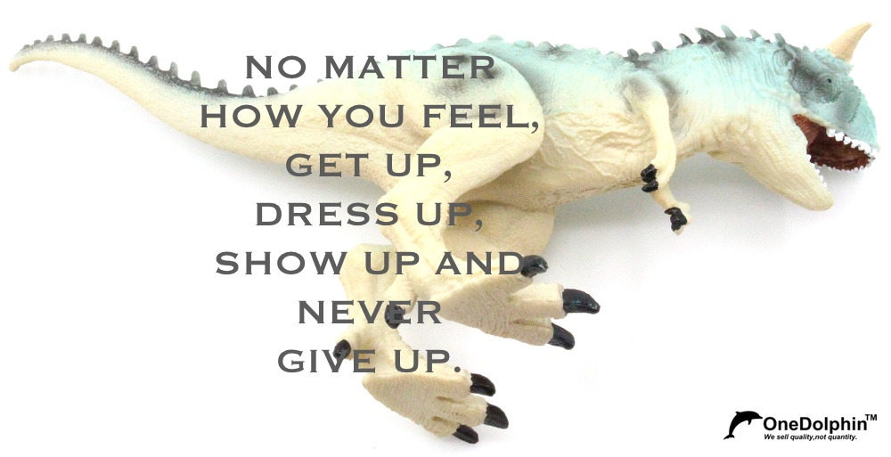 Carnotaurus: get up, dress up, show up and never give up.