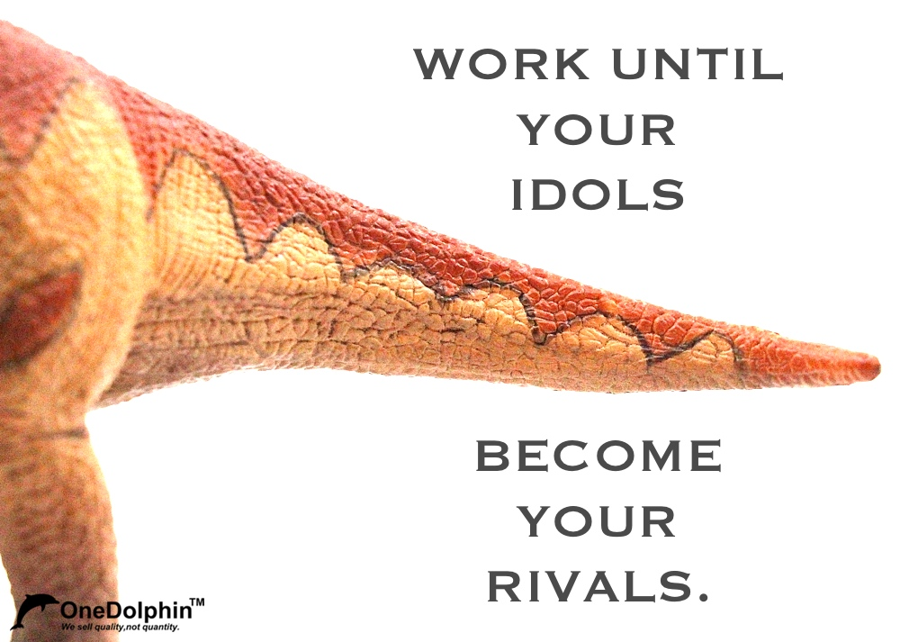 Brachiosaurus: WORK UNTIL YOUR IDOLS BECOME YOUR RIVALS.