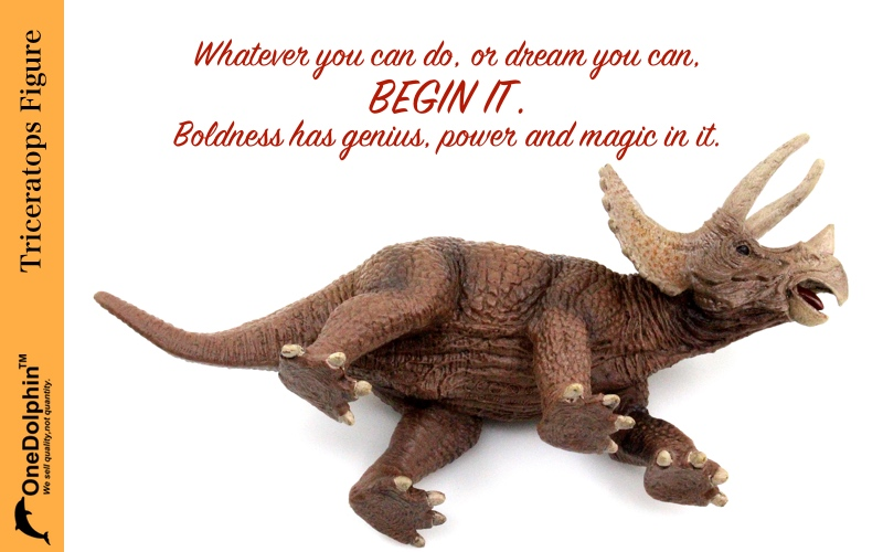 Triceratops: whatever you can do, or dream you can, begin it.