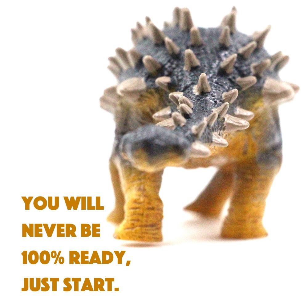 Ankylosaurus: You will never be 100% ready, Just start.