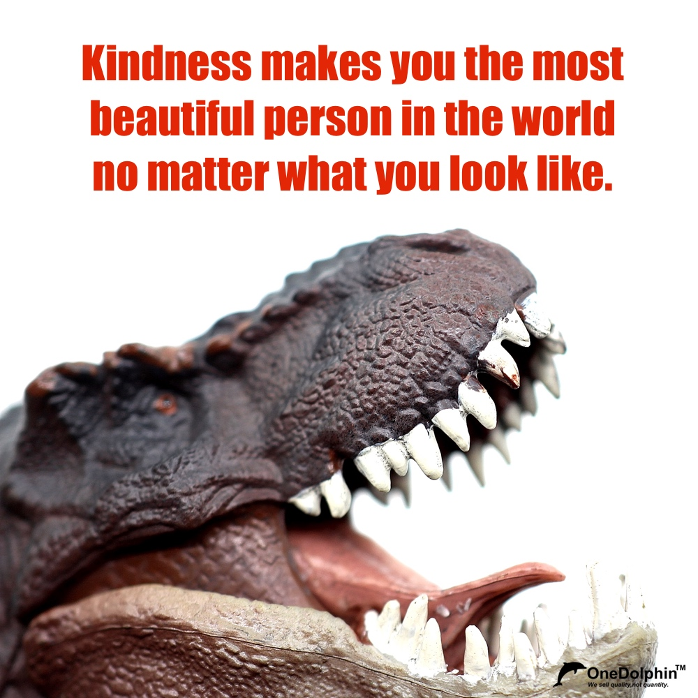 Tyrannosaurus: Kindness makes you the most beautiful person in the world