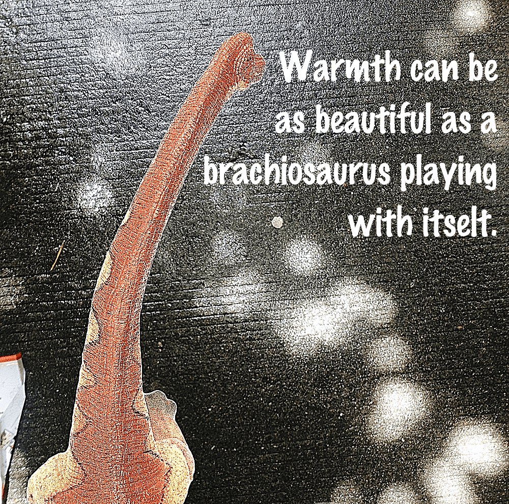 Brachiosaurus: warmth can be as beautiful as a brachiosaurus playing with itselt.