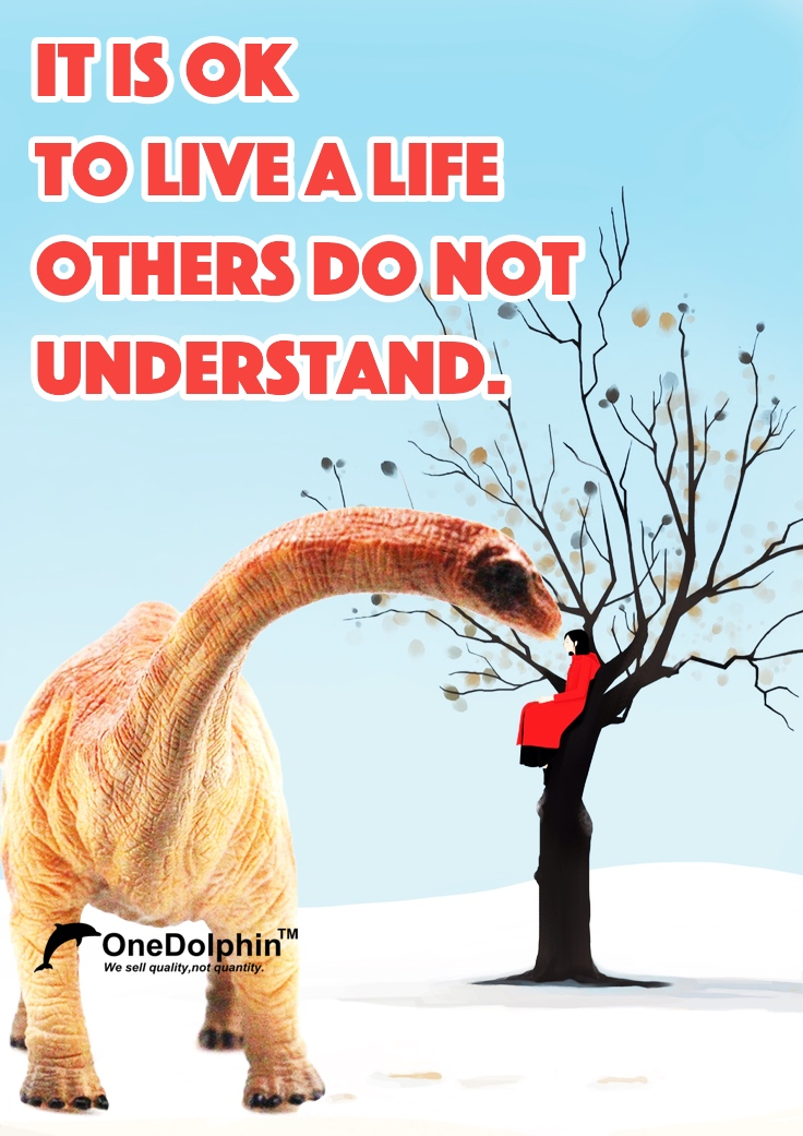 Apatosaurus: IT IS OK TO LIVE A LIFE OTHERS DO NOT UNDERSTAND.