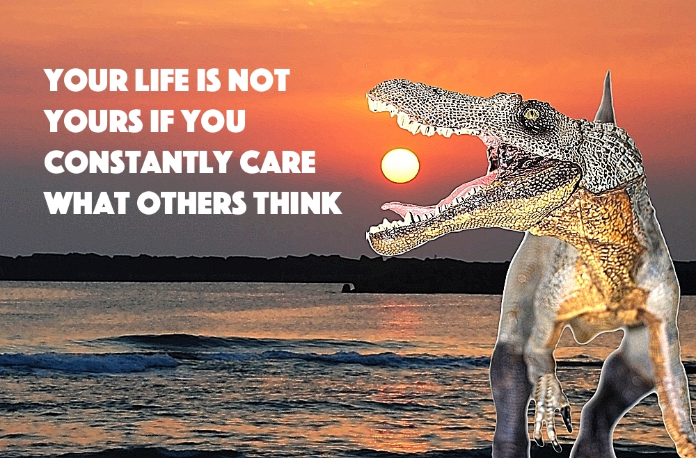 Spinosaurus: YOUR LIFE IS NOT YOURS IF YOU CONSTANTLY CARE WHAT OTHERS THINK