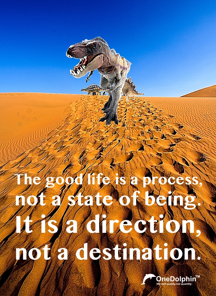 Tyrannosaurus Rex: the good life is a direction, not a destination.