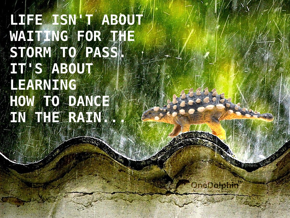 ankylosaurus: LIFE ISN'T ABOUT WAITING FOR THE STORM TO PASS. IT'S ABOUT LEARNING HOW TO DANCE IN THE RAIN...