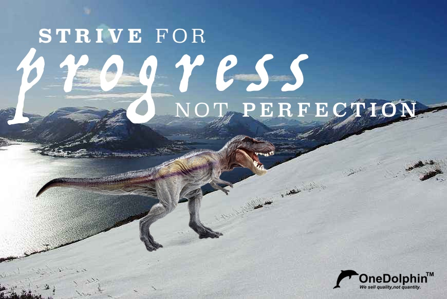 Tyrannosaurus Rex: strive for progress, not perfection.