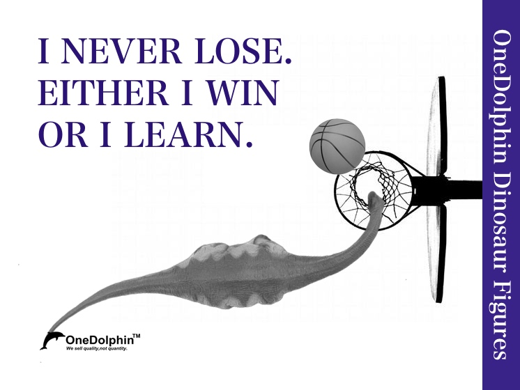 Apatosaurus: I NEVER LOSE. EITHER I WIN OR I LEARN.