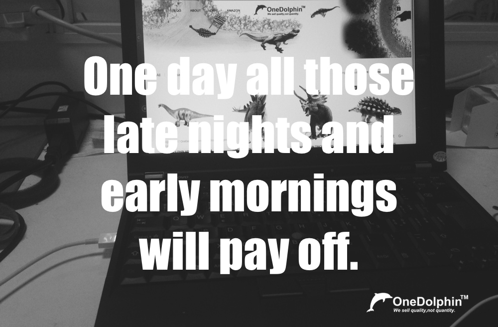 One day all those late nights and early mornings will pay off.