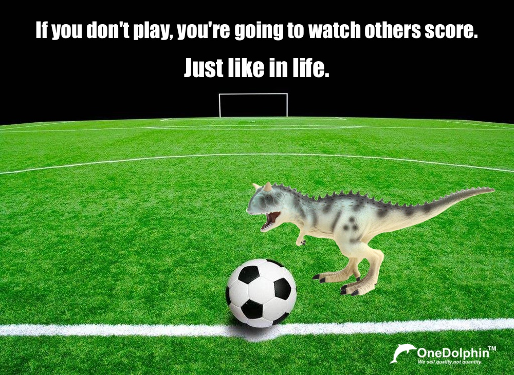 Carnotaurus: If you don't play, you're going to watch others score. Just like in life.