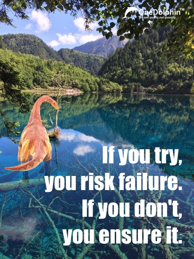Brachiosaurus: If you try, you risk failure. If you don't, you ensure it.
