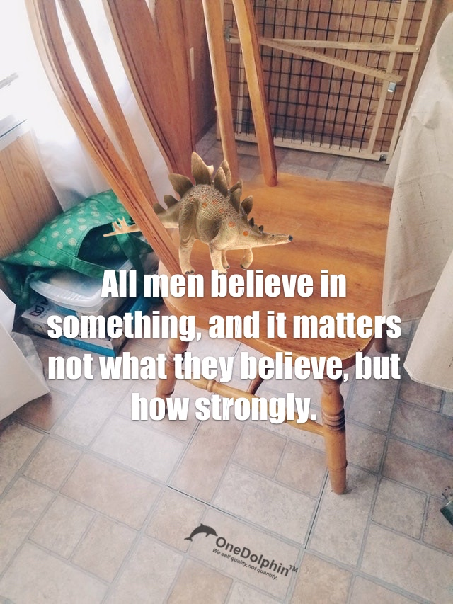 Stegosaurus: All men believe in something, and it matters not what they believe, but how strongly.
