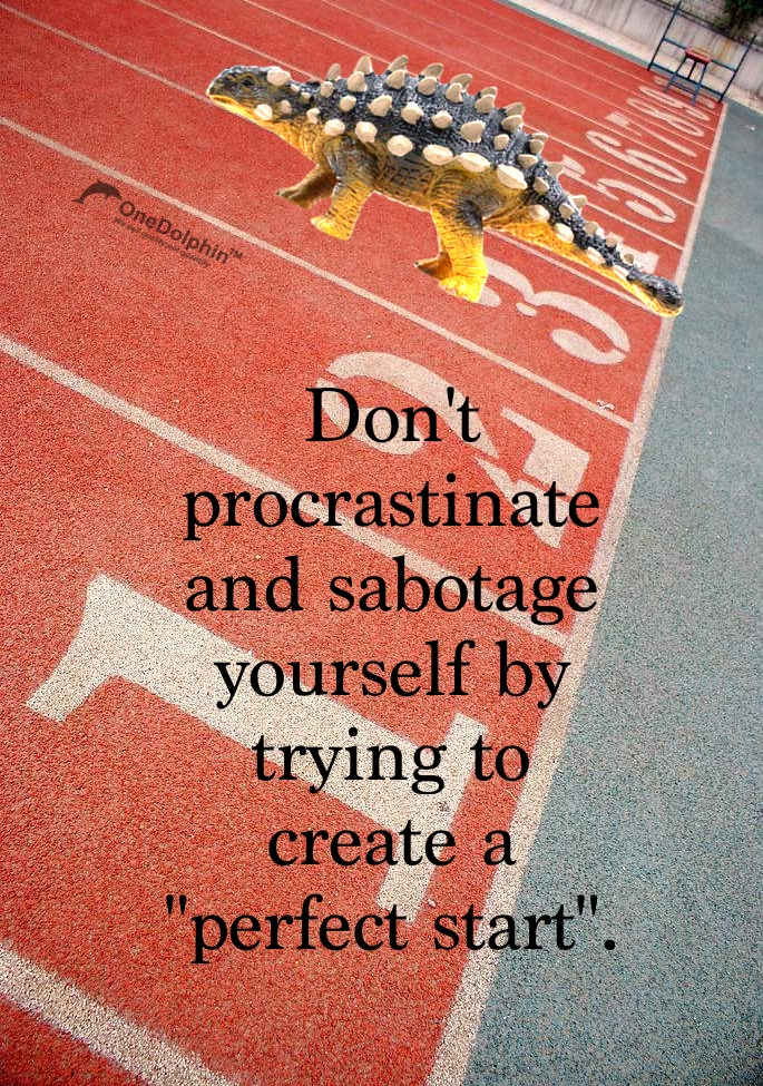 """Ankylosaurus: Don't procrastinate and sabotage yourself by trying to create a """"perfect start""""."""