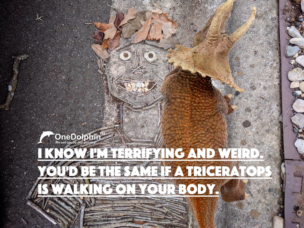 Triceratops: you'd be the same if a triceratops  is walking on your body.
