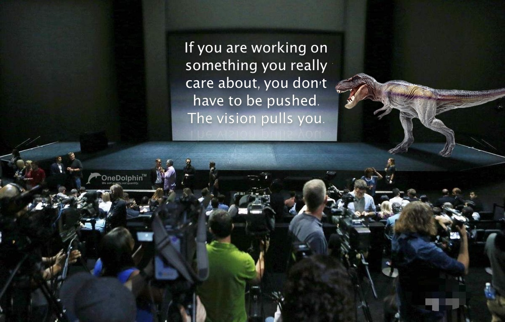 Tyrannosaurus Rex: you don't have to be pushed. The vision pulls you.