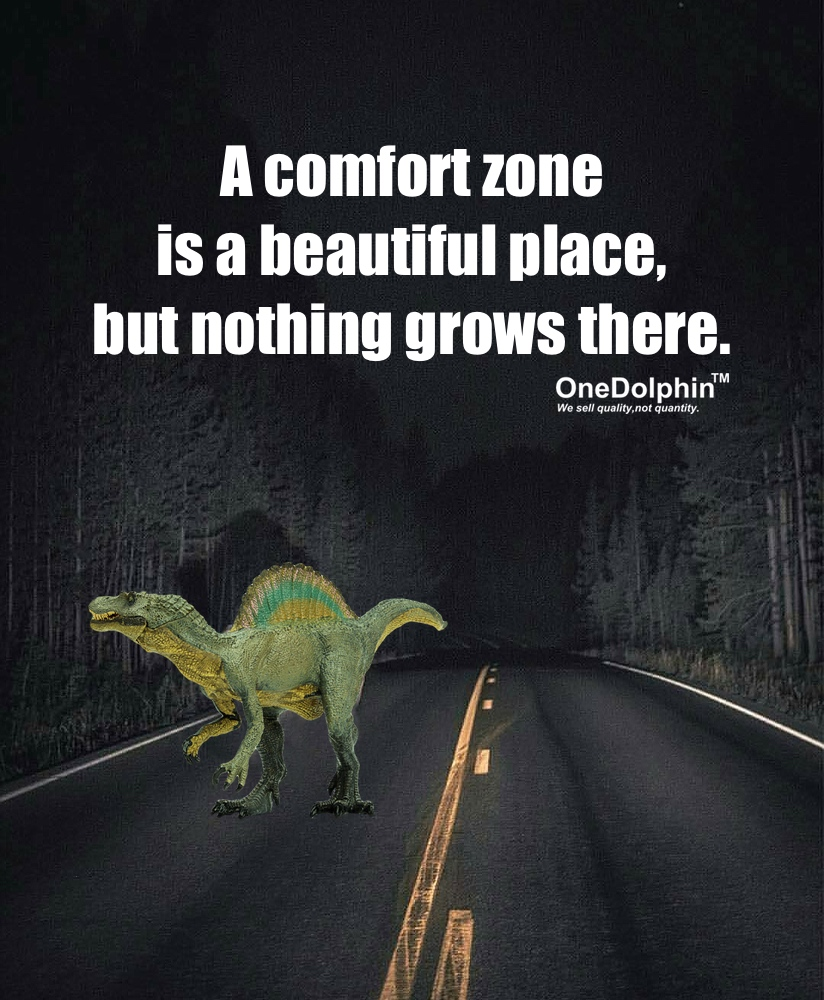 Spinosaurus: A comfort zone is a beautiful place, but nothing grows there.