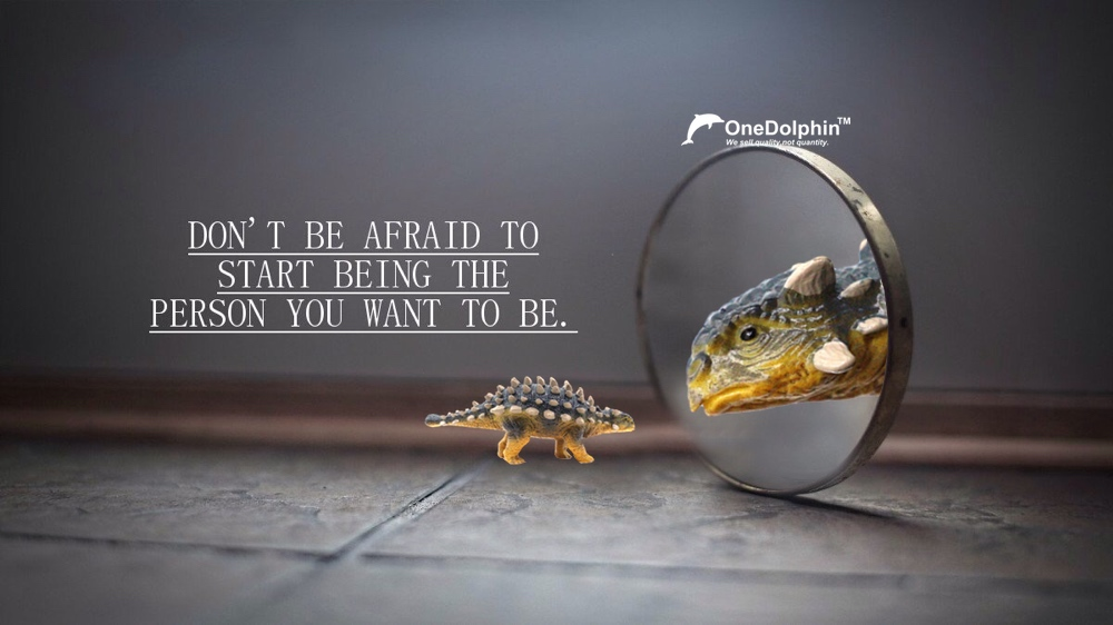 Ankylosaurus: don't be afraid to start being the person you want to be.