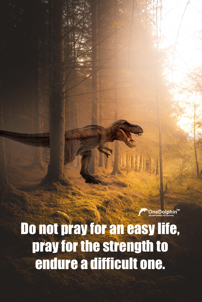 Tyrannosaurus Rex: do not pray for an easy life.